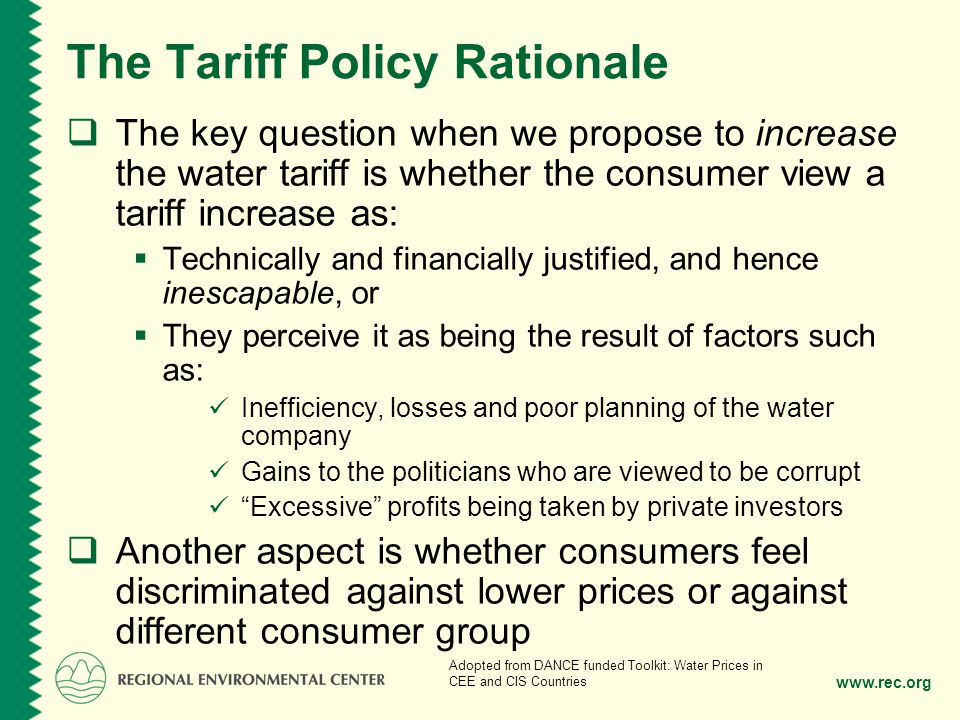 www.rec.org The Tariff Policy Rationale The key question when we propose to increase the water tariff is whether the consumer view a tariff increase as: Technically and financially justified, and hence inescapable, or They perceive it as being the result of factors such as: Inefficiency, losses and poor planning of the water company Gains to the politicians who are viewed to be corrupt Excessive profits being taken by private investors Another aspect is whether consumers feel discriminated against lower prices or against different consumer group Adopted from DANCE funded Toolkit: Water Prices in CEE and CIS Countries