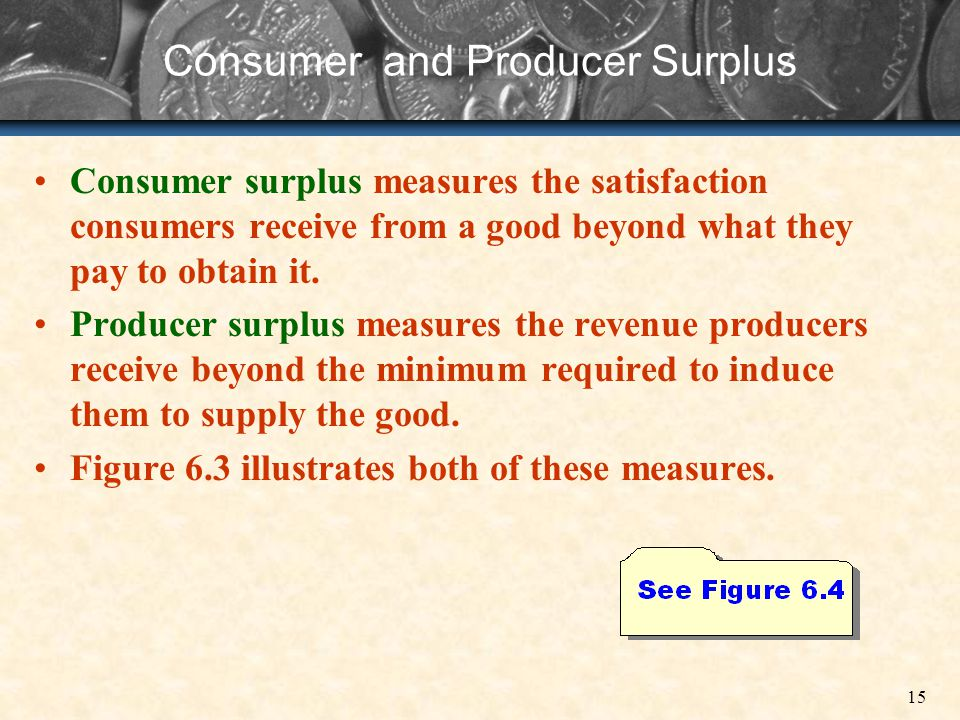 15 Consumer and Producer Surplus Consumer surplus measures the satisfaction consumers receive from a good beyond what they pay to obtain it. Producer