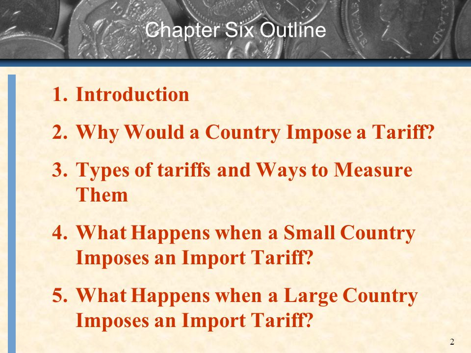 2 Chapter Six Outline 1.Introduction 2.Why Would a Country Impose a Tariff? 3.Types of tariffs and Ways to Measure Them 4.What Happens when a Small Co