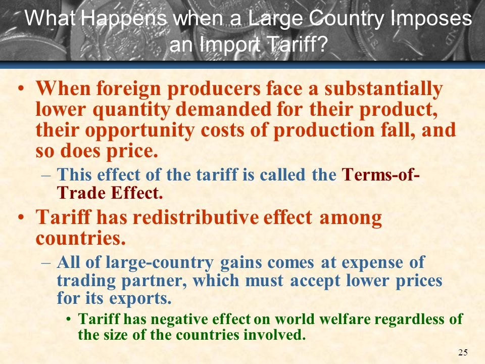 25 What Happens when a Large Country Imposes an Import Tariff? When foreign producers face a substantially lower quantity demanded for their product,