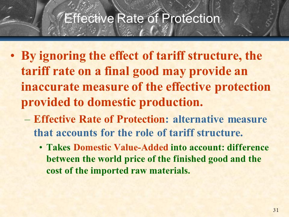 31 Effective Rate of Protection By ignoring the effect of tariff structure, the tariff rate on a final good may provide an inaccurate measure of the e