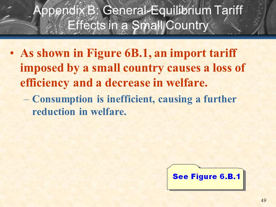 49 Appendix B: General-Equilibrium Tariff Effects in a Small Country As shown in Figure 6B.1, an import tariff imposed by a small country causes a los