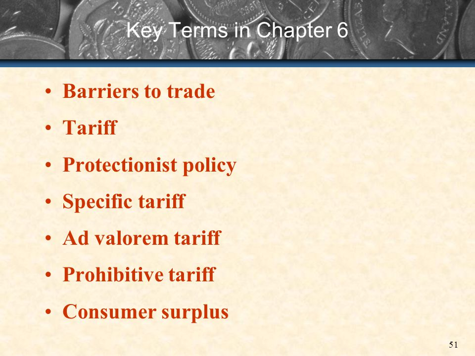 51 Key Terms in Chapter 6 Barriers to trade Tariff Protectionist policy Specific tariff Ad valorem tariff Prohibitive tariff Consumer surplus