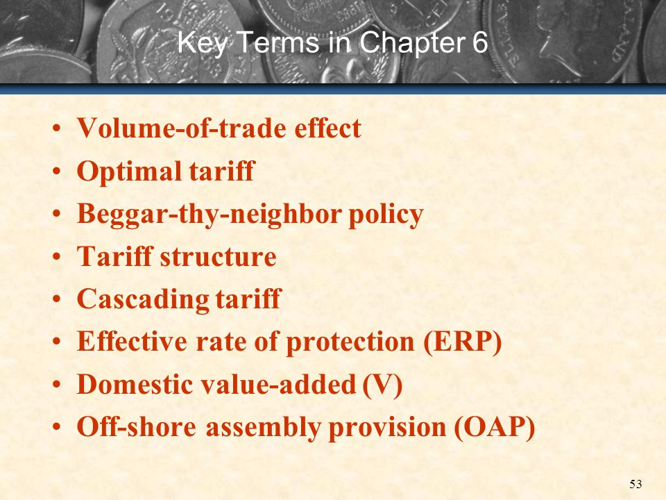 53 Key Terms in Chapter 6 Volume-of-trade effect Optimal tariff Beggar-thy-neighbor policy Tariff structure Cascading tariff Effective rate of protect