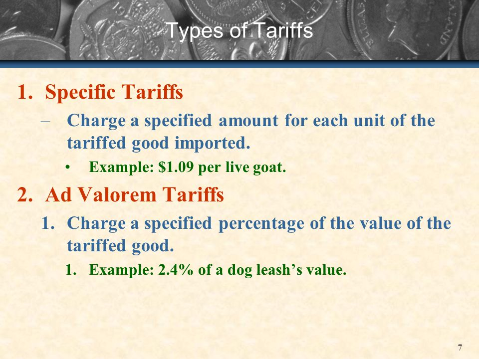 7 Types of Tariffs 1.Specific Tariffs –Charge a specified amount for each unit of the tariffed good imported. Example: $1.09 per live goat. 2.Ad Valor