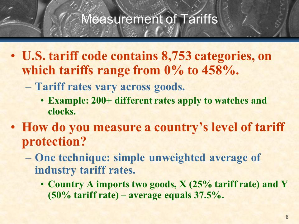 8 Measurement of Tariffs U.S. tariff code contains 8,753 categories, on which tariffs range from 0% to 458%. –Tariff rates vary across goods. Example: