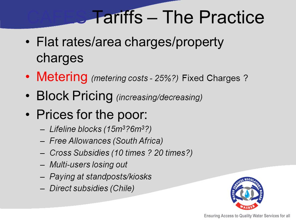 CAFES Tariffs – The Practice Flat rates/area charges/property charges Metering (metering costs - 25%?) Fixed Charges .