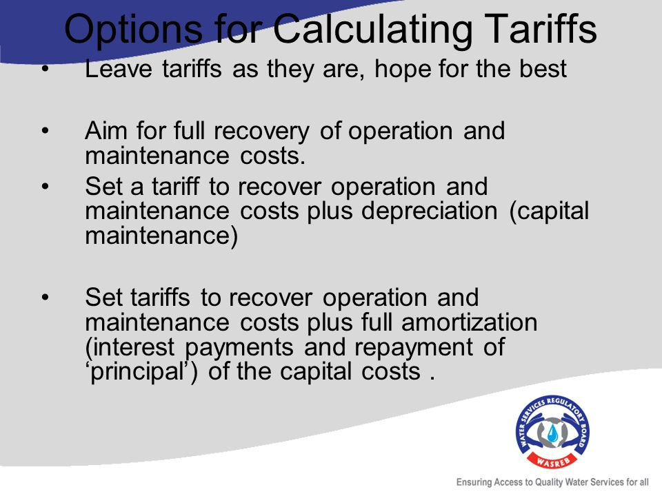 Options for Calculating Tariffs Leave tariffs as they are, hope for the best Aim for full recovery of operation and maintenance costs.