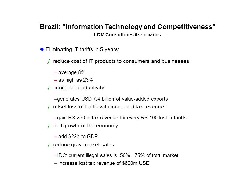 Brazil: Information Technology and Competitiveness LCM Consultores Associados Eliminating IT tariffs in 5 years: ƒ reduce cost of IT products to consumers and businesses – average 8% – as high as 23% ƒ increase productivity –generates USD 7.4 billion of value-added exports ƒ offset loss of tariffs with increased tax revenue –gain RS 250 in tax revenue for every RS 100 lost in tariffs ƒ fuel growth of the economy – add $22b to GDP ƒ reduce gray market sales –IDC: current illegal sales is 50% - 75% of total market – increase lost tax revenue of $600m USD