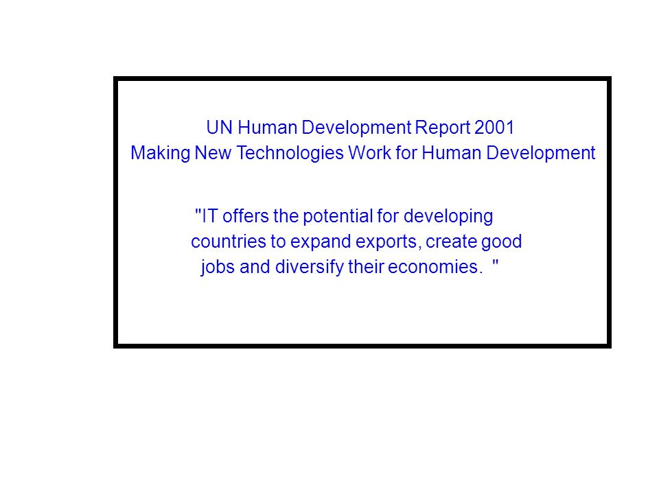 UN Human Development Report 2001 Making New Technologies Work for Human Development IT offers the potential for developing countries to expand exports, create good jobs and diversify their economies.