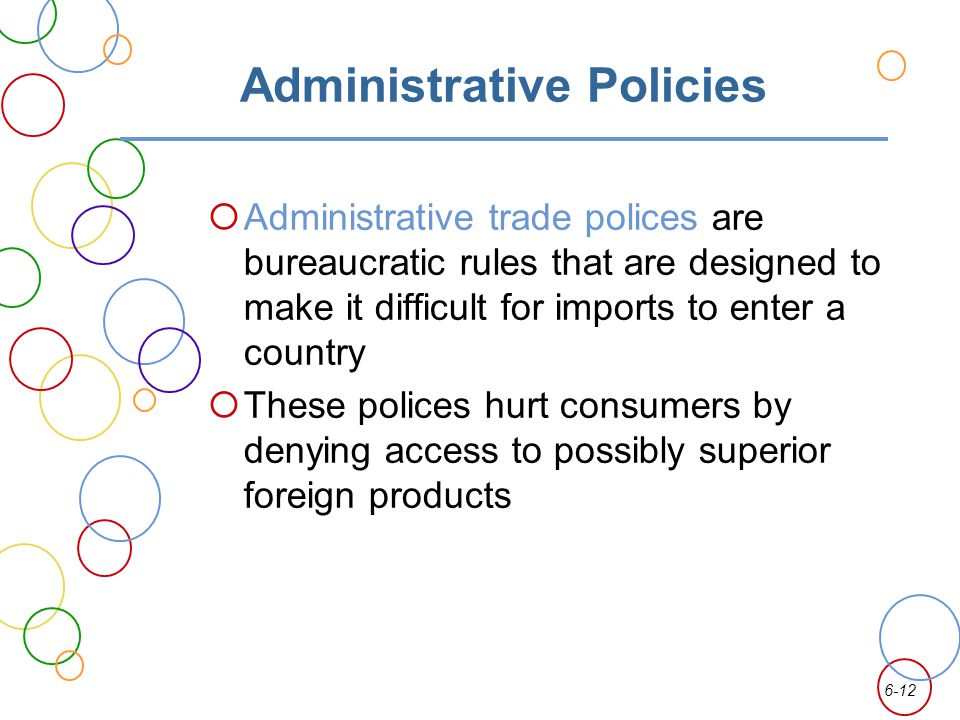 6-12 Administrative Policies Administrative trade polices are bureaucratic rules that are designed to make it difficult for imports to enter a country These polices hurt consumers by denying access to possibly superior foreign products
