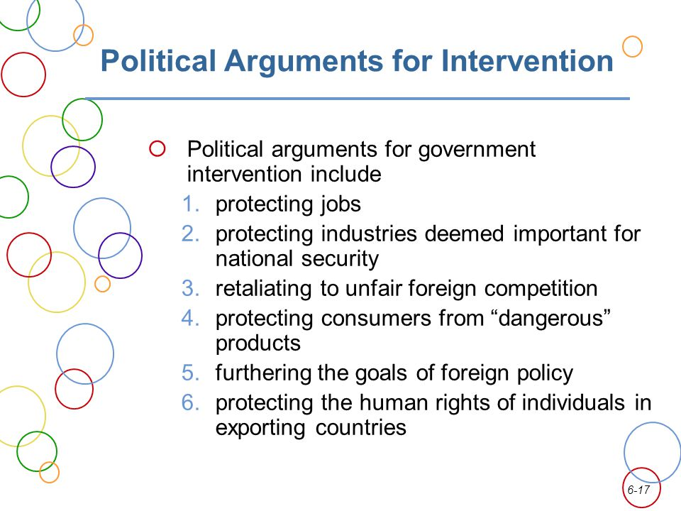 6-17 Political Arguments for Intervention Political arguments for government intervention include 1.protecting jobs 2.protecting industries deemed important for national security 3.retaliating to unfair foreign competition 4.protecting consumers from dangerous products 5.furthering the goals of foreign policy 6.protecting the human rights of individuals in exporting countries