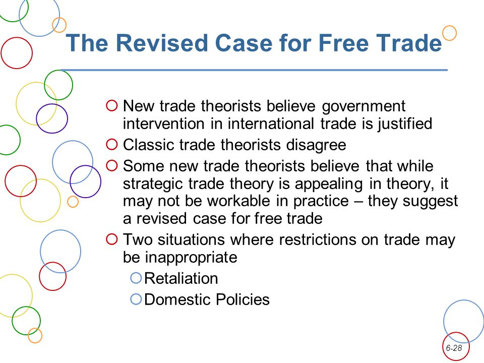 6-28 The Revised Case for Free Trade New trade theorists believe government intervention in international trade is justified Classic trade theorists disagree Some new trade theorists believe that while strategic trade theory is appealing in theory, it may not be workable in practice – they suggest a revised case for free trade Two situations where restrictions on trade may be inappropriate Retaliation Domestic Policies