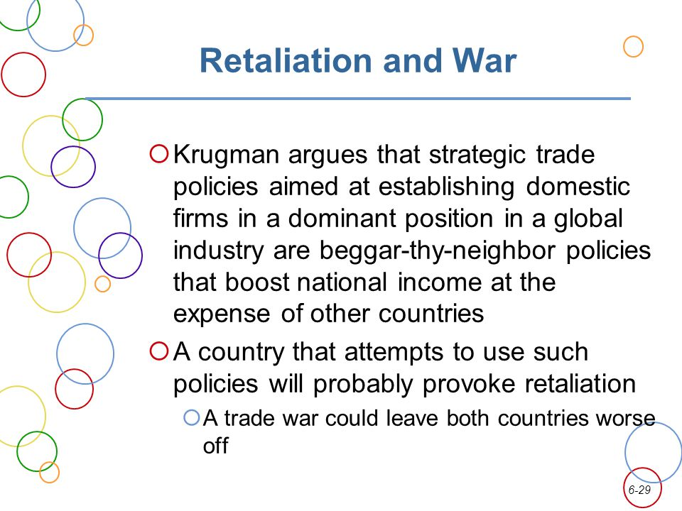 6-29 Retaliation and War Krugman argues that strategic trade policies aimed at establishing domestic firms in a dominant position in a global industry are beggar-thy-neighbor policies that boost national income at the expense of other countries A country that attempts to use such policies will probably provoke retaliation A trade war could leave both countries worse off