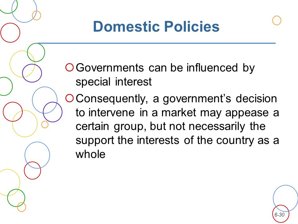 6-30 Domestic Policies Governments can be influenced by special interest Consequently, a governments decision to intervene in a market may appease a certain group, but not necessarily the support the interests of the country as a whole