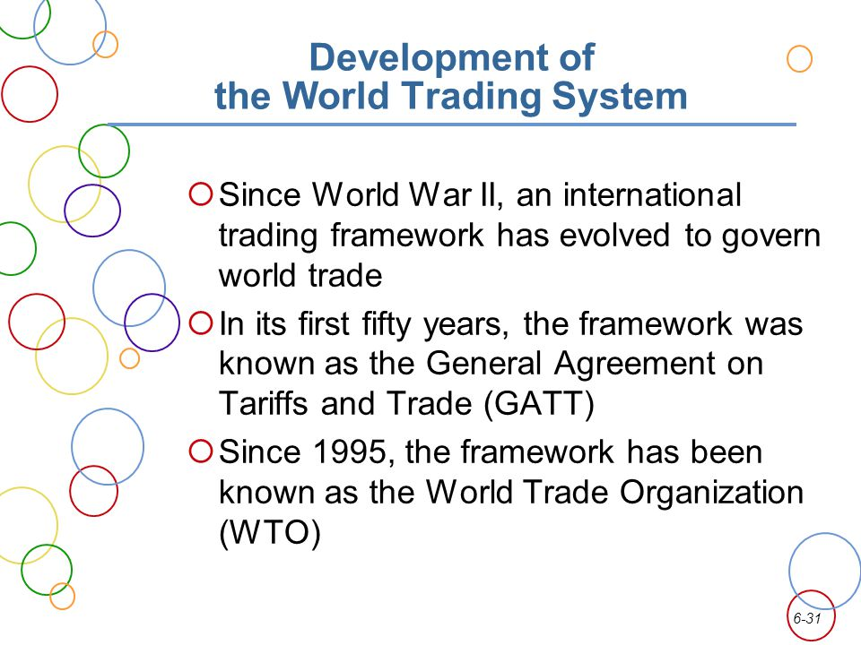 6-31 Development of the World Trading System Since World War II, an international trading framework has evolved to govern world trade In its first fifty years, the framework was known as the General Agreement on Tariffs and Trade (GATT) Since 1995, the framework has been known as the World Trade Organization (WTO)