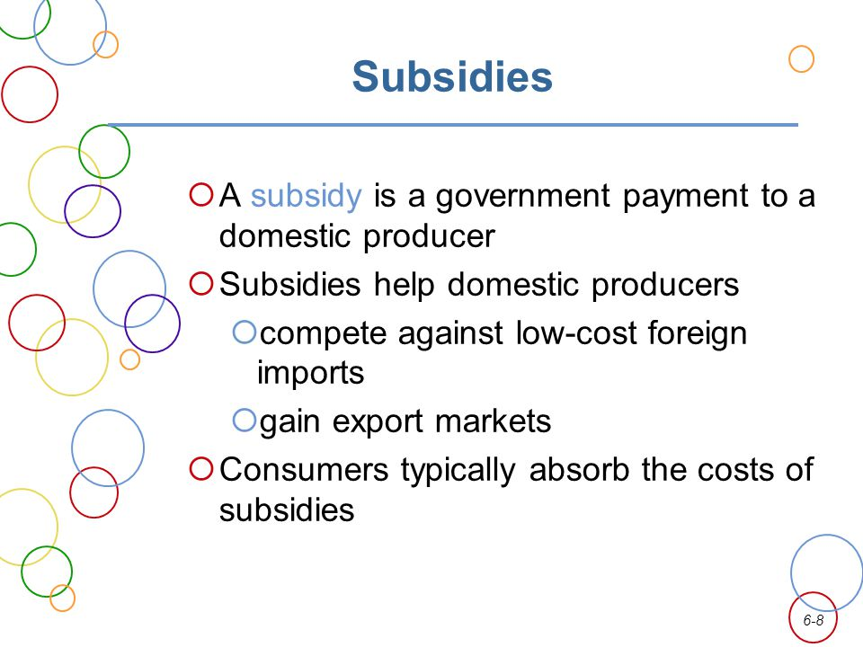 6-8 Subsidies A subsidy is a government payment to a domestic producer Subsidies help domestic producers compete against low-cost foreign imports gain export markets Consumers typically absorb the costs of subsidies