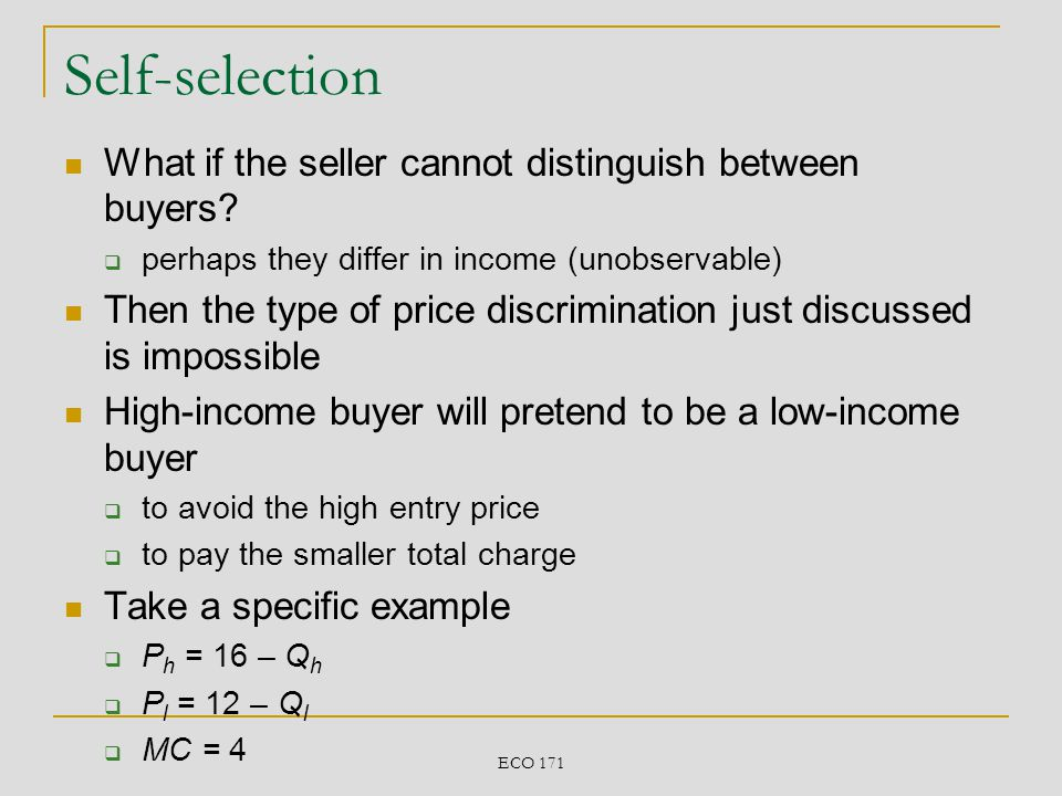ECO 171 Self-selection What if the seller cannot distinguish between buyers? perhaps they differ in income (unobservable) Then the type of price discr