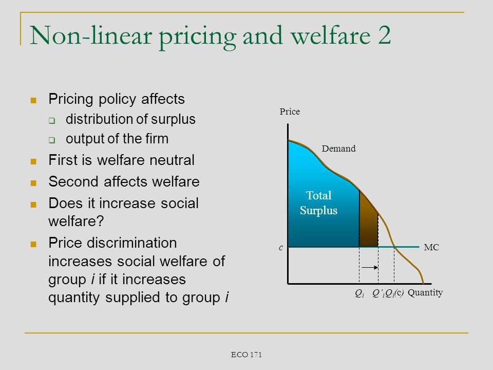 ECO 171 Non-linear pricing and welfare 2 Pricing policy affects distribution of surplus output of the firm First is welfare neutral Second affects wel