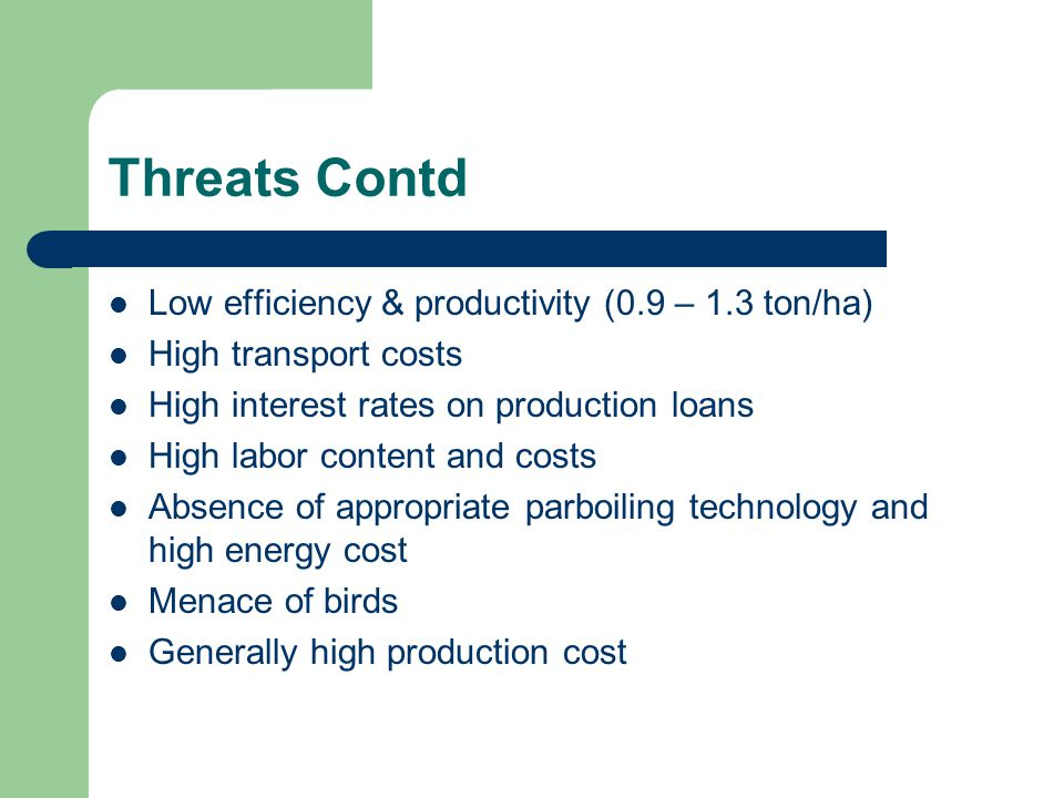 Threats Contd Low efficiency & productivity (0.9 – 1.3 ton/ha) High transport costs High interest rates on production loans High labor content and costs Absence of appropriate parboiling technology and high energy cost Menace of birds Generally high production cost