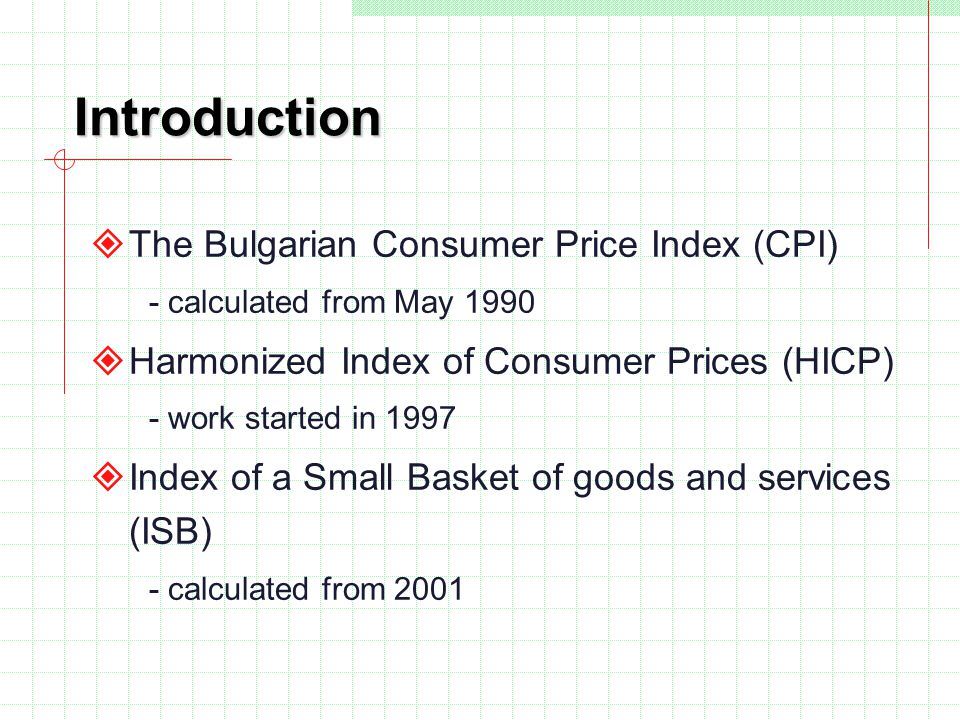 Introduction The Bulgarian Consumer Price Index (CPI) - calculated from May 1990 Harmonized Index of Consumer Prices (HICP) - work started in 1997 Ind