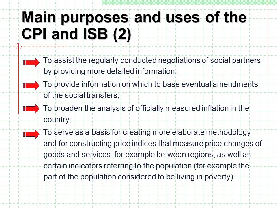 Main purposes and uses of the CPI and ISB (2) To assist the regularly conducted negotiations of social partners by providing more detailed information; To provide information on which to base eventual amendments of the social transfers; To broaden the analysis of officially measured inflation in the country; To serve as a basis for creating more elaborate methodology and for constructing price indices that measure price changes of goods and services, for example between regions, as well as certain indicators referring to the population (for example the part of the population considered to be living in poverty).