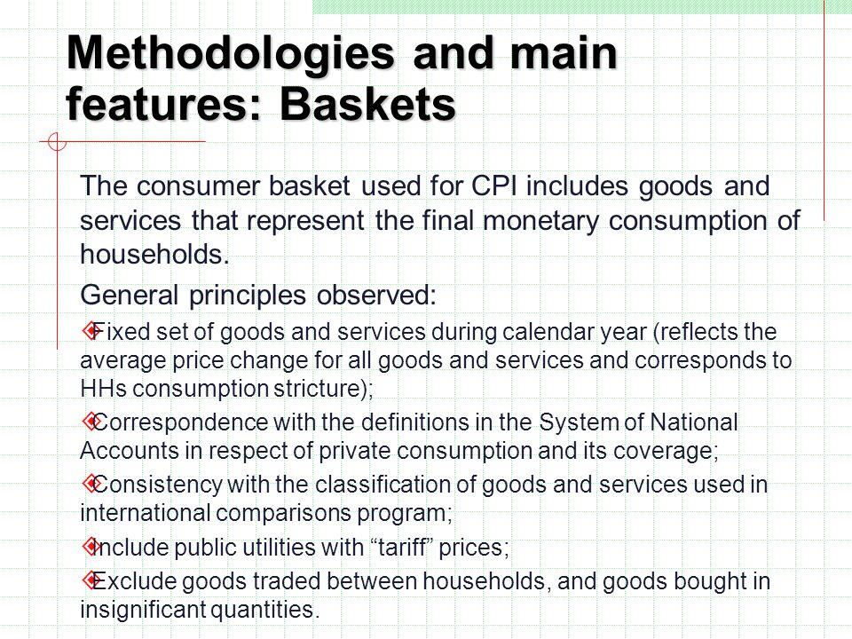 Methodologies and main features: Baskets The consumer basket used for CPI includes goods and services that represent the final monetary consumption of households.