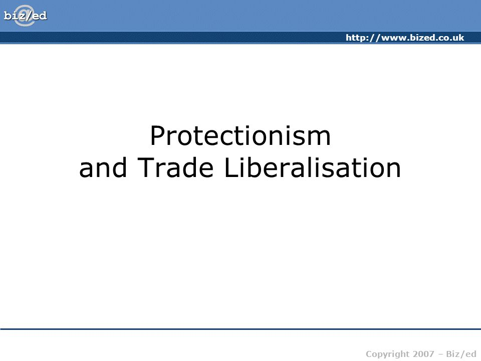 http://www.bized.co.uk Copyright 2007 – Biz/ed Trade Liberalisation Aims to free up world trade and break down the barriers to international trade Basic philosophy rests on the principle of comparative advantage Talks to achieve trade liberalisation have been ongoing for many years