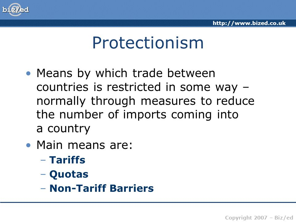 http://www.bized.co.uk Copyright 2007 – Biz/ed Protectionism Tariff: A tax on a good coming into a country Increases the price of the good and makes it less competitive Quota: Physical restriction on the number of goods coming into a country