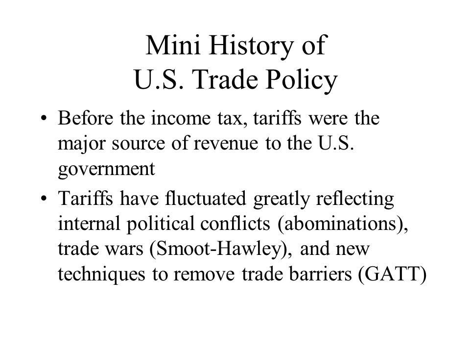 Mini History of U.S. Trade Policy Before the income tax, tariffs were the major source of revenue to the U.S. government Tariffs have fluctuated great