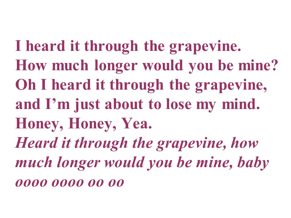 I heard it through the grapevine.How much longer would you be mine.