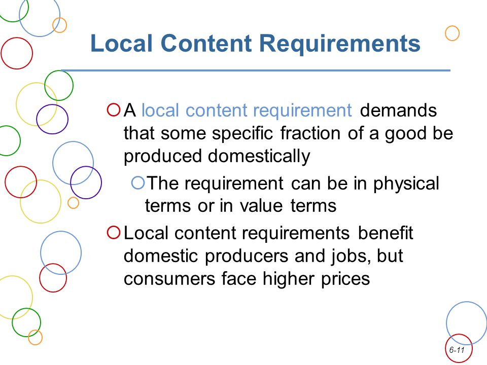 6-11 Local Content Requirements A local content requirement demands that some specific fraction of a good be produced domestically The requirement can
