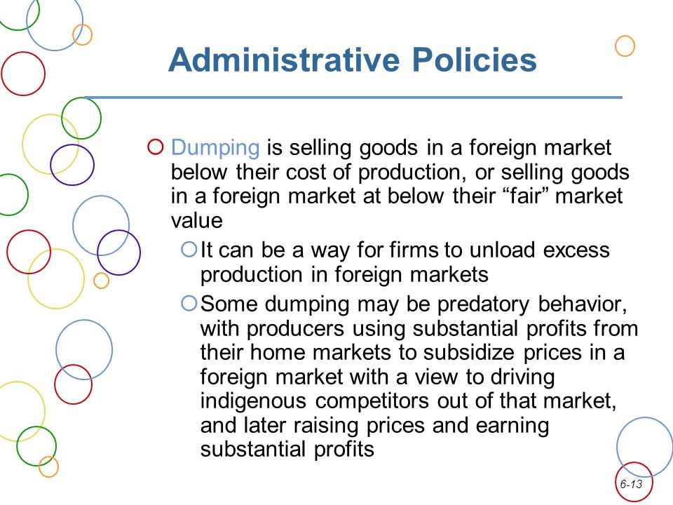 6-13 Administrative Policies Dumping is selling goods in a foreign market below their cost of production, or selling goods in a foreign market at belo