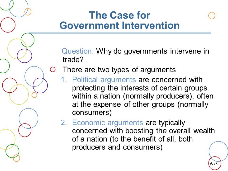 6-16 The Case for Government Intervention Question: Why do governments intervene in trade? There are two types of arguments 1.Political arguments are