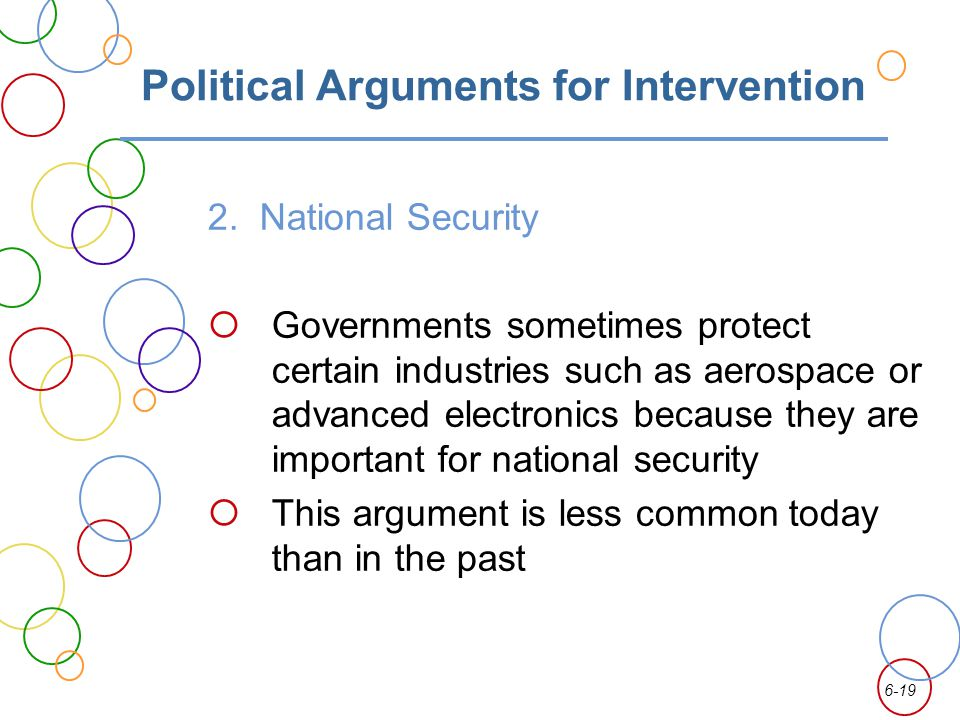 6-19 Political Arguments for Intervention 2. National Security Governments sometimes protect certain industries such as aerospace or advanced electron