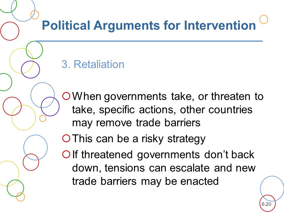 6-20 Political Arguments for Intervention 3. Retaliation When governments take, or threaten to take, specific actions, other countries may remove trad