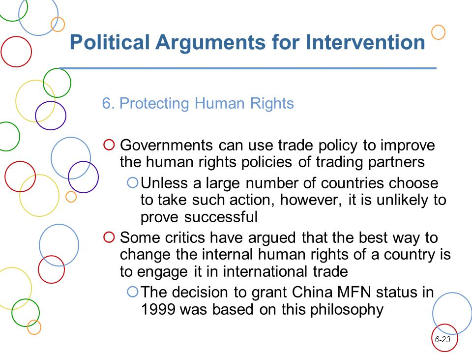 6-23 Political Arguments for Intervention 6. Protecting Human Rights Governments can use trade policy to improve the human rights policies of trading