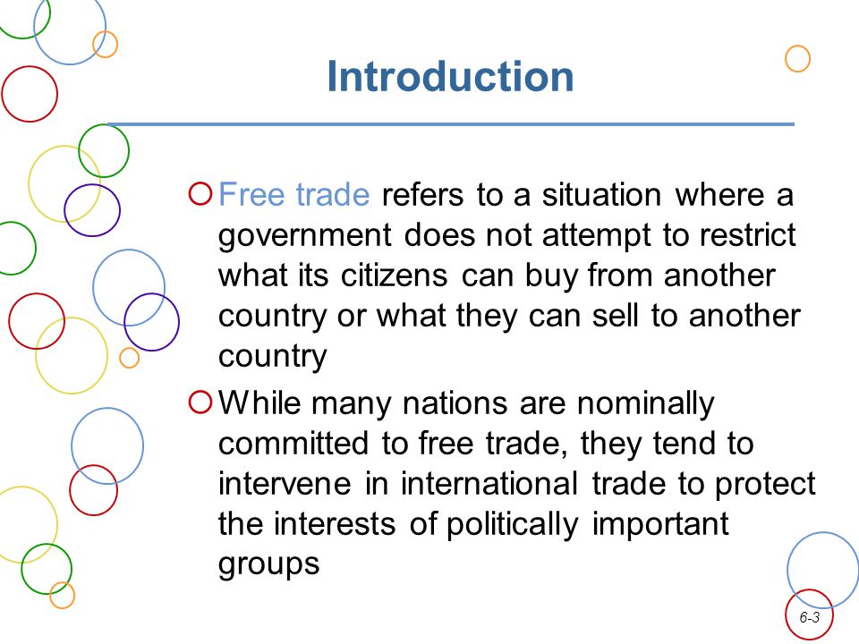 6-3 Introduction Free trade refers to a situation where a government does not attempt to restrict what its citizens can buy from another country or wh