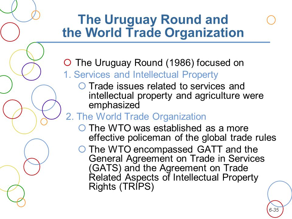 6-35 The Uruguay Round and the World Trade Organization The Uruguay Round (1986) focused on 1. Services and Intellectual Property Trade issues related