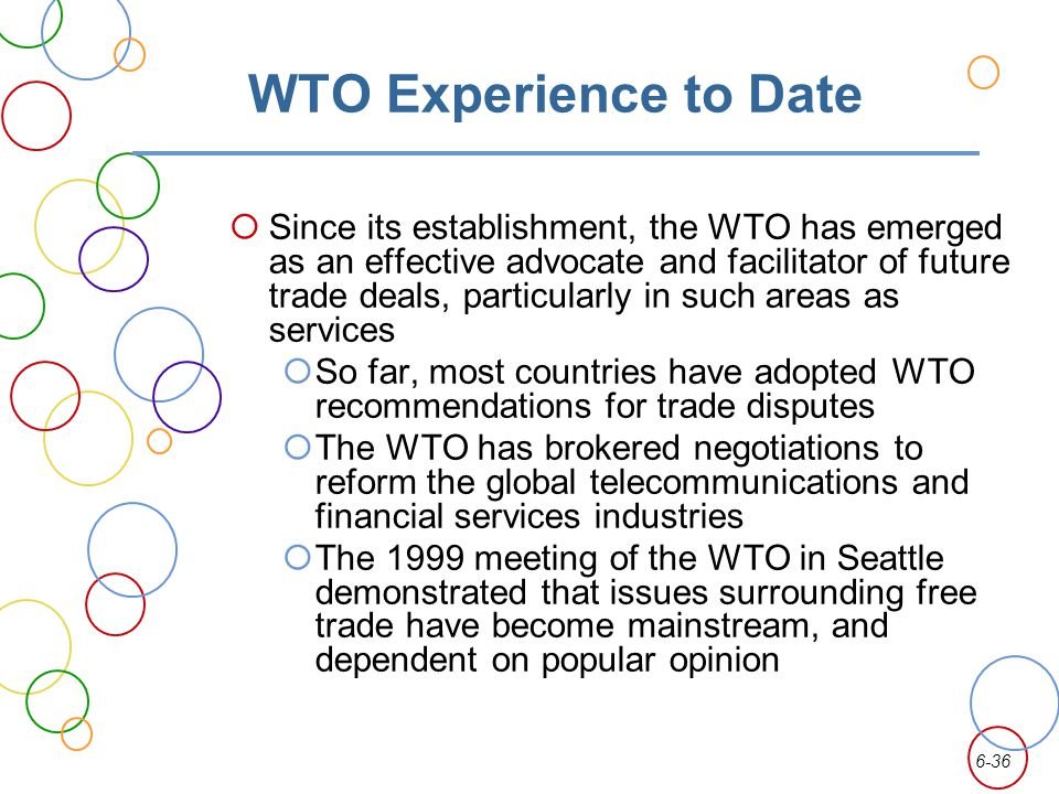 6-36 WTO Experience to Date Since its establishment, the WTO has emerged as an effective advocate and facilitator of future trade deals, particularly