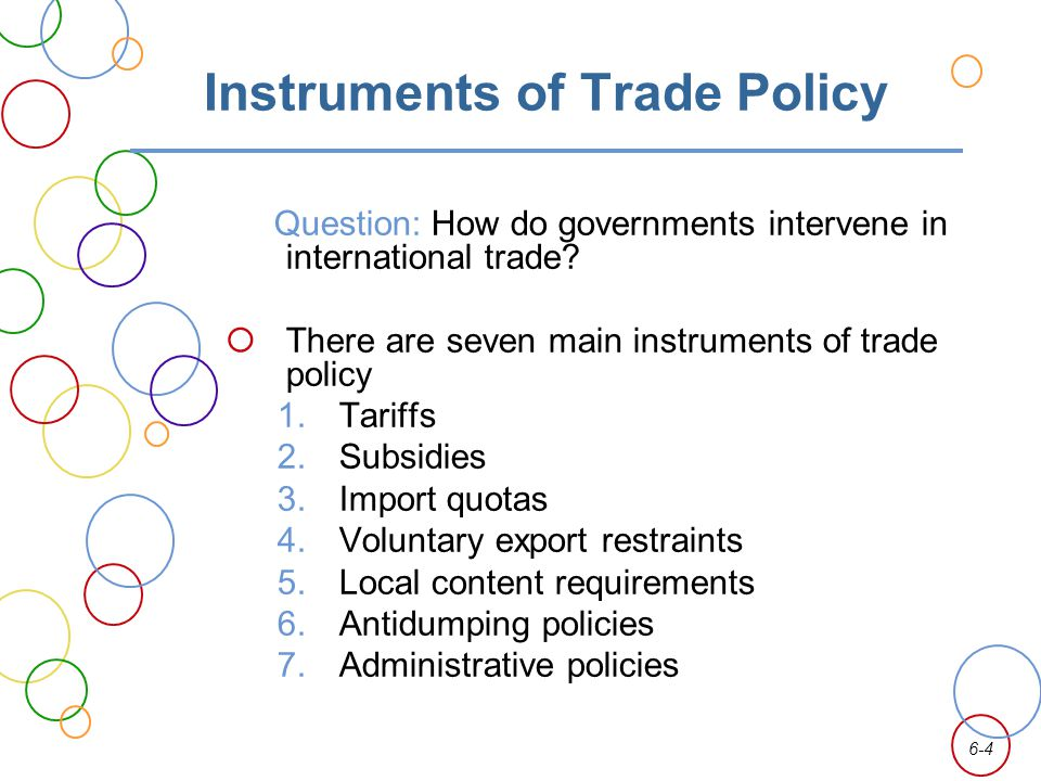 6-4 Instruments of Trade Policy Question: How do governments intervene in international trade? There are seven main instruments of trade policy 1. Tar
