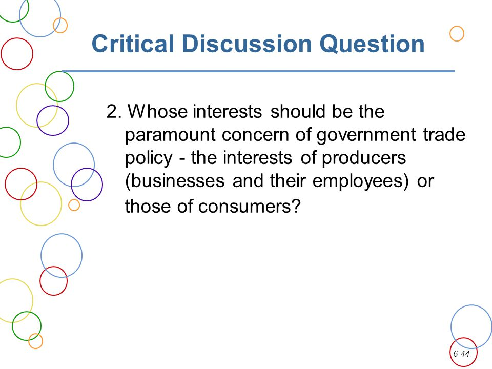 6-44 Critical Discussion Question 2. Whose interests should be the paramount concern of government trade policy - the interests of producers (business