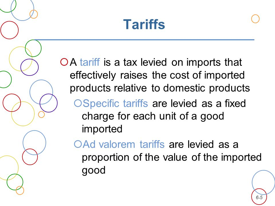 6-5 Tariffs A tariff is a tax levied on imports that effectively raises the cost of imported products relative to domestic products Specific tariffs a