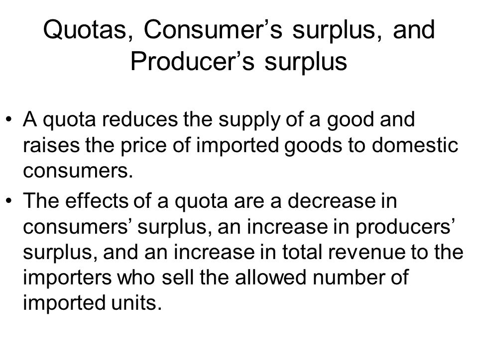Quotas, Consumers surplus, and Producers surplus A quota reduces the supply of a good and raises the price of imported goods to domestic consumers.