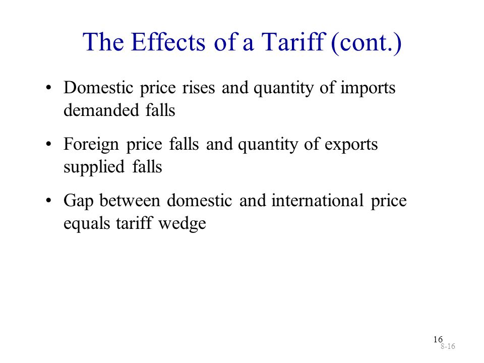 16 The Effects of a Tariff (cont.) Domestic price rises and quantity of imports demanded falls Foreign price falls and quantity of exports supplied fa
