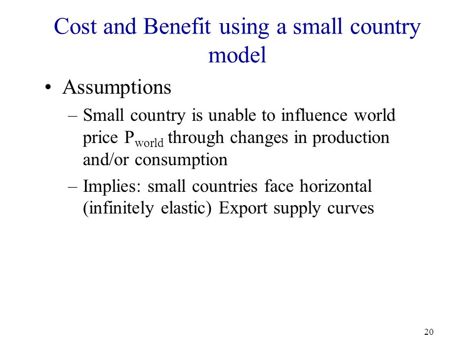 20 Cost and Benefit using a small country model Assumptions –Small country is unable to influence world price P world through changes in production an