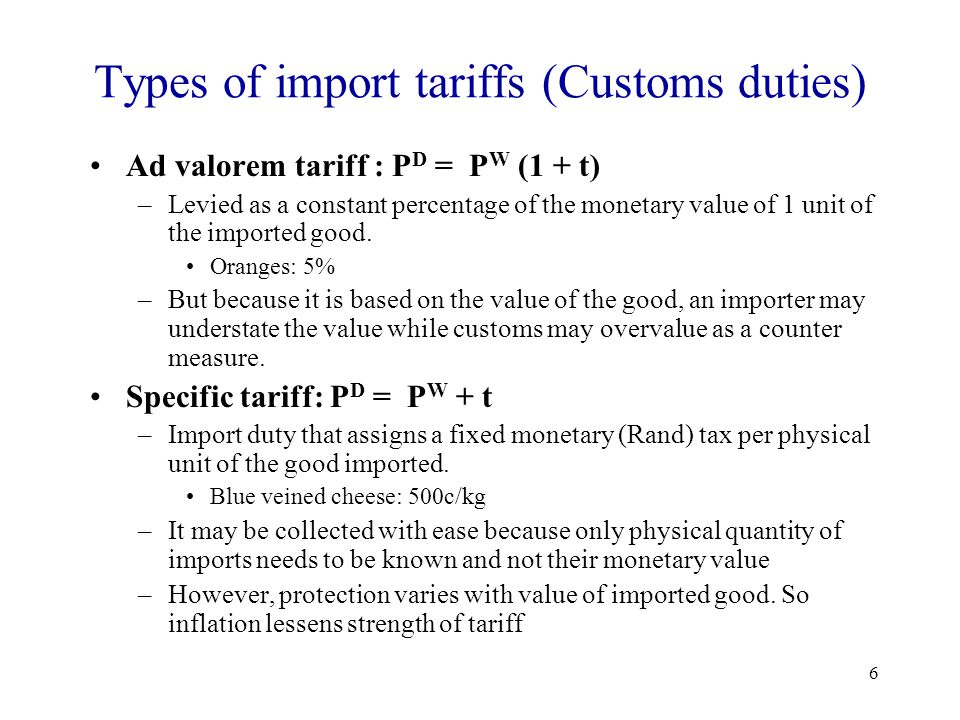 6 Types of import tariffs (Customs duties) Ad valorem tariff : P D = P W (1 + t) –Levied as a constant percentage of the monetary value of 1 unit of t