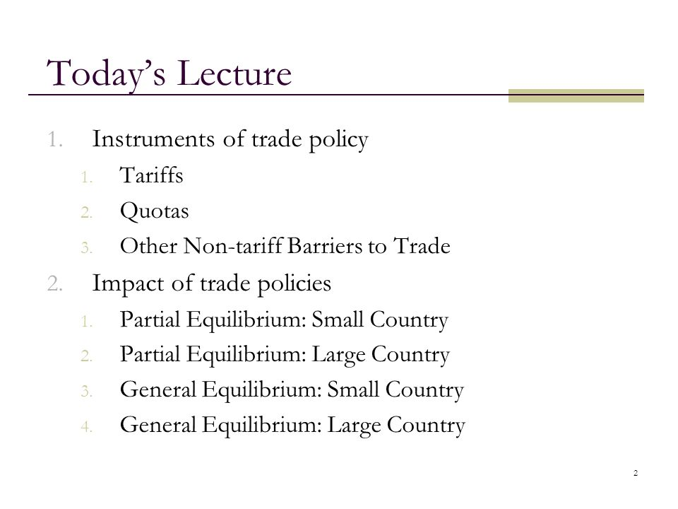 2 Todays Lecture 1. Instruments of trade policy 1. Tariffs 2. Quotas 3. Other Non-tariff Barriers to Trade 2. Impact of trade policies 1. Partial Equi