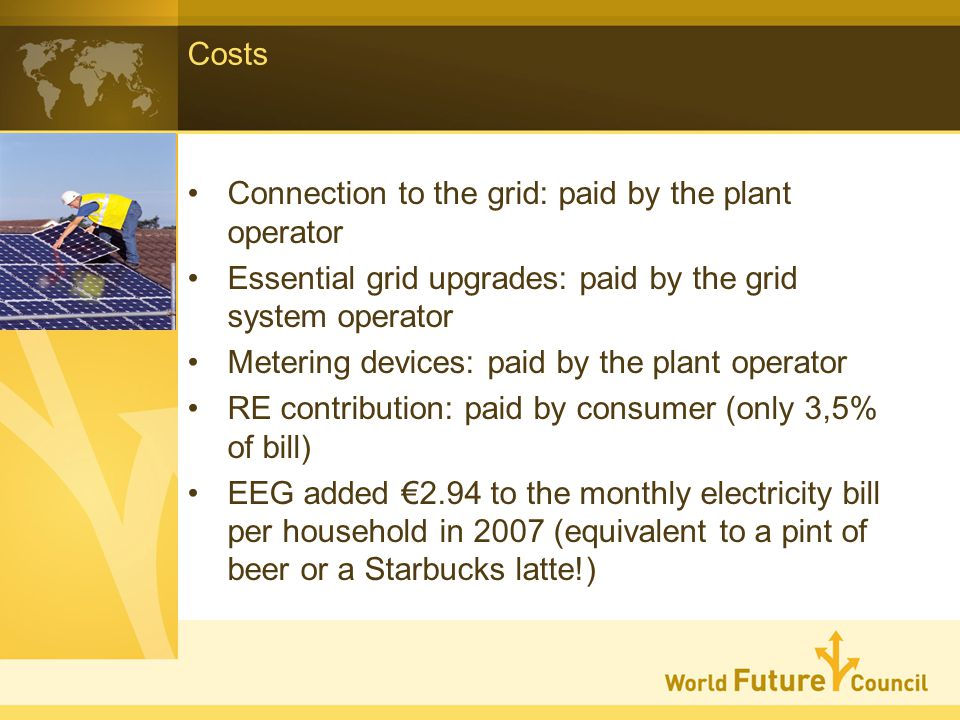 Costs Connection to the grid: paid by the plant operator Essential grid upgrades: paid by the grid system operator Metering devices: paid by the plant operator RE contribution: paid by consumer (only 3,5% of bill) EEG added 2.94 to the monthly electricity bill per household in 2007 (equivalent to a pint of beer or a Starbucks latte!)