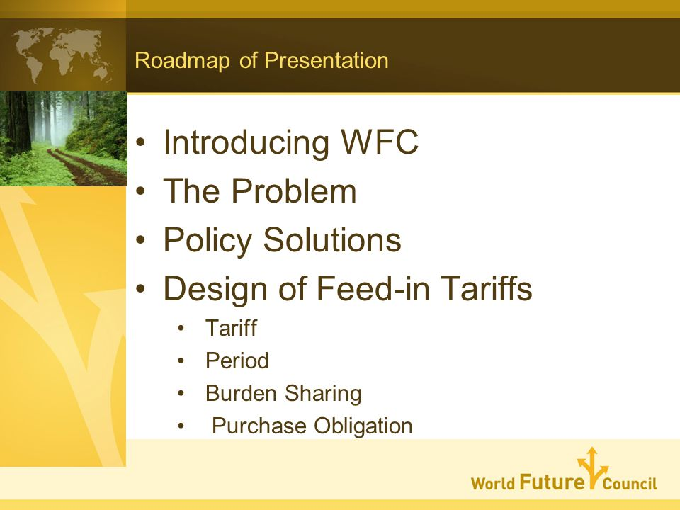 Roadmap of Presentation Introducing WFC The Problem Policy Solutions Design of Feed-in Tariffs Tariff Period Burden Sharing Purchase Obligation